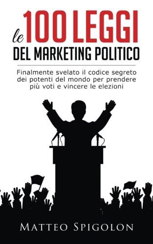 Le 100 Leggi Del Marketing Politico: Finalmente svelato il codice segreto dei potenti del mondo per prendere più voti e vincere le elezioni, anche se e la gente si fida sempre meno dei politici