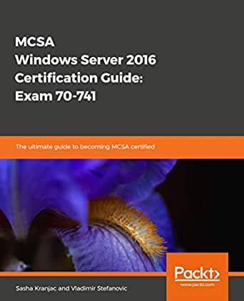 MCSA Windows Server 2016 Certification Guide: Exam 70-741: The