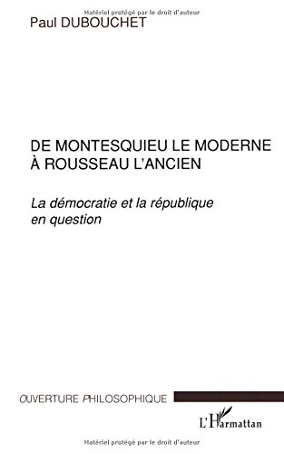 DE MONTESQUIEU LE MODERNE À ROUSSEAU L'ANCIEN: La démocratie et la république en question (Collection Ouverture philosophique) par Paul Dubouchet