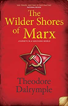 The Wilder Shores of Marx: Journeys in a Vanishing World by [Dalrymple, Theodore]
