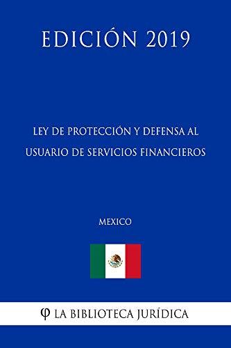 Ley de Protección y Defensa al Usuario de Servicios Financieros (México) (Edición 2019) por La Biblioteca Jurídica