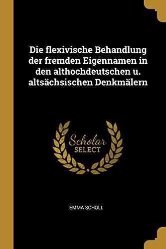 Die Flexivische Behandlung Der Fremden Eigennamen in Den Althochdeutschen U. Altsächsischen Denkmälern