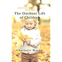 The Outdoor Life of Children: The Importance of Nature Study and Outdoor Activities (Charlotte Mason Topics Book 2) (English Edition)
