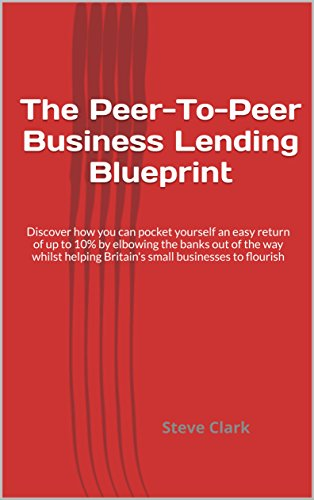 The Peer-To-Peer Business Lending Blueprint: Discover how you can pocket yourself an easy return of up to 10% by elbowing the banks out of the way whilst ... Britain's small businesses to flourish
