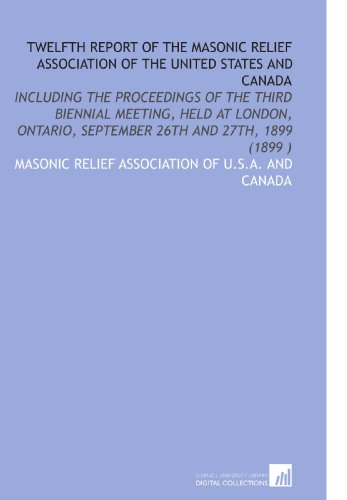 Twelfth Report of the Masonic Relief Association of the United States and Canada: Including the Proceedings of the Third Biennial Meeting, Held at ... September 26th and 27th, 1899 (1899 )