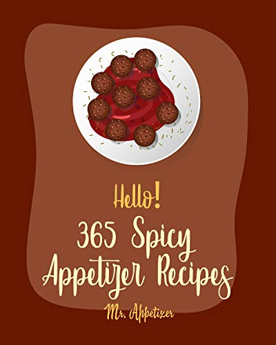Hello! 365 Spicy Appetizer Recipes: Best Spicy Appetizer Cookbook Ever For Beginners [Book 1] (English Edition)