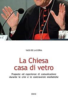 La Chiesa, casa di vetro: Proposte ed esperienze di comunicazione nel contesto di crisi e controversie mediatiche di [de la Cierva, Yago]