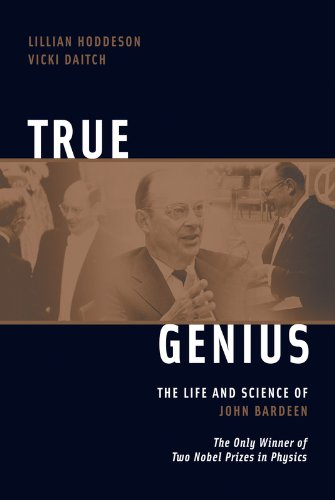 True Genius: The Life and Science of John Bardeen: The Only Winner of Two Nobel Prizes in Physics
