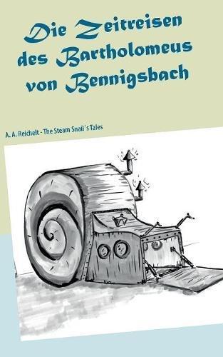 Die Zeitreisen des Bartholomeus von Bennigsbach: The Steam Snail´s Tales