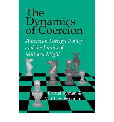 [(The Dynamics of Coercion: American Foreign Policy and the Limits of Military Might )] [Author: Daniel L. Byman] [Apr-2002]