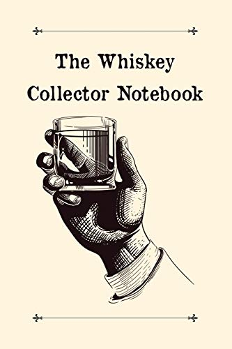 The Whiskey Collector Notebook: Designed For Whisky Lovers and Connoisseurs - Whiskey Bourbons and Ryes Tasting Logbook