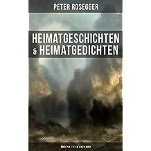 Heimatgeschichten & Heimatgedichten von Peter Rosegger (Über 200 Titel in einem Buch): Als ich noch der Waldbauernbub war, Schattenbilder aus dem Volksleben, ... in der Waldheimat, Mein Lied und viel mehr