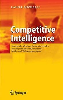 Competitive Intelligence: Strategische Wettbewerbsvorteile erzielen durch systematische Konkurrenz-, Markt- und Technologieanalysen