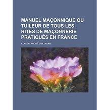 Manuel Maconnique Ou Tuileur de Tous Les Rites de Maconnerie Pratiques En France