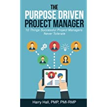 The Purpose Driven Project Manager: 10 Things Successful Project Managers Never Tolerate