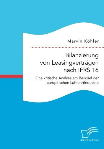 Bilanzierung von Leasingverträgen nach Ifrs 16. Eine kritische Analyse am Beispiel der europäischen Luftfahrtindustrie