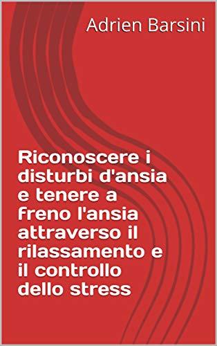 Riconoscere i disturbi d'ansia e tenere a freno l'ansia attraverso il rilassamento e il controllo dello stress (Emozioni e Sentimenti Vol. 3) (Italian Edition) book cover