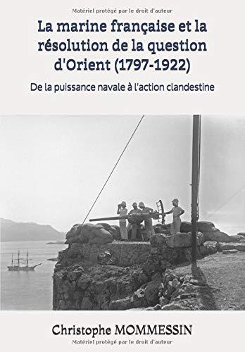 La marine française et la résolution de la question d'Orient (1797-1922): De la puissance navale à l'action clandestine par Christophe MOMMESSIN