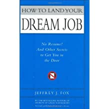How to Land Your Dream Job: No Resume! And Other Secrets to Get You in the Door by Jeffrey J. Fox (2006-12-20)