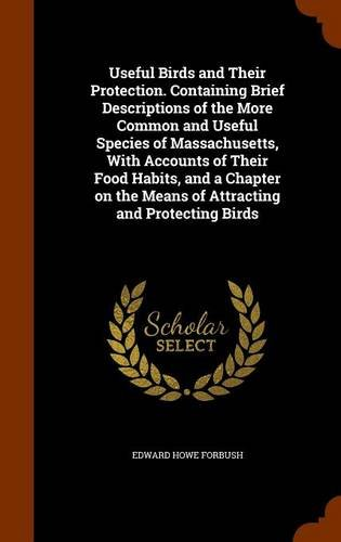 Useful Birds and Their Protection. Containing Brief Descriptions of the More Common and Useful Species of Massachusetts, With Accounts of Their Food ... the Means of Attracting and Protecting Birds