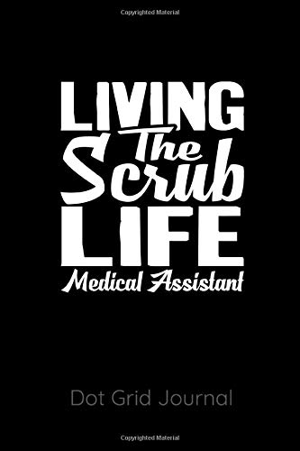 Dot Scrubs (Living The Scrub Life Medical Assistant Dot Grid Journal: 120 Dot Grid Pages, 6 x 9 inches, White Paper, Matte Finished Soft Cover)