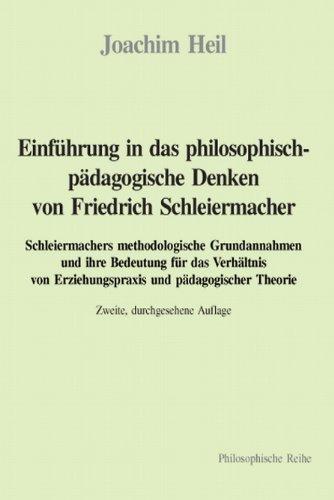 Einführung in das philosophisch-pädagogische Denken von Friedrich Schleiermacher: Schleiermachers methodologische Grundannahmen und ihre Bedeutung für ... Erlichungspraxis Und Padagogischer Theorie