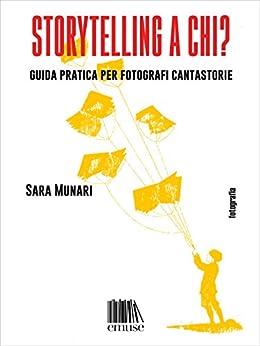 Storytelling a chi?: Guida pratica per fotografi cantastorie (Fotografia Vol. 3) di [Munari, Sara]