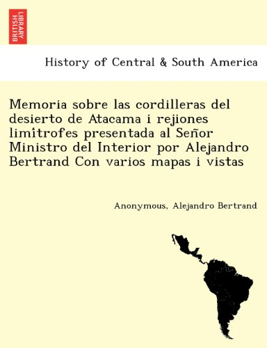 Memoria sobre las cordilleras del desierto de Atacama i rejiones limítrofes presentada al Señor Ministro del Interior por Alejandro Bertrand Con varios mapas i vistas