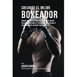 Creando el Mejor Boxeador: Aprende los secretos y trucos utilizados por los mejores boxeadores profesionales y entrenadores, para mejorar tu acondicionamiento, nutricion y fortaleza Mental