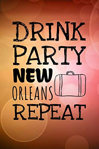 Drink Party New Orleans Repeat: 6x9 Journal, Blank Unlined Paper - 100 Pages, Funny Louisiana Travel Personal Notebook for Planning, Notes, Ideas, Reminders, To-Do Lists, Work Home School Office