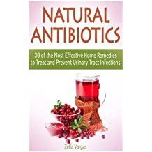Natural Antibiotics: 30 of the Most Effective Home Remedies to Treat and Prevent Urinary Tract Infections (Natural Antibiotics, Natural Antibiotics books, Natural Antibiotics homemade) by Zella Vargas (2015-05-18)