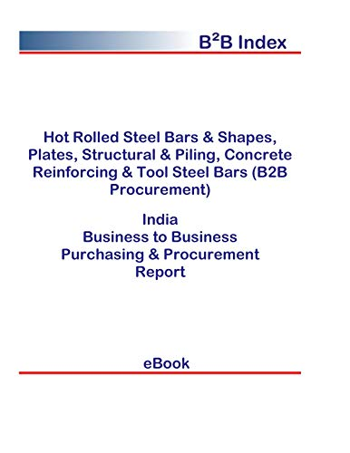 Hot Rolled Steel Bars & Shapes, Plates, Structural & Piling, Concrete Reinforcing & Tool Steel Bars (B2B Procurement) in India: B2B Purchasing + Procurement Values (English Edition) -