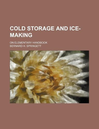 Cold Storage and Ice-Making; On Elementary Handbook - Ice Cold Storage