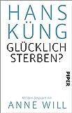 Glücklich sterben?: Mit dem Gespräch mit Anne Will - Hans Küng