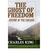 [( The Ghost of Freedom: A History of the Caucasus )] [by: Charles King] [Mar-2008]