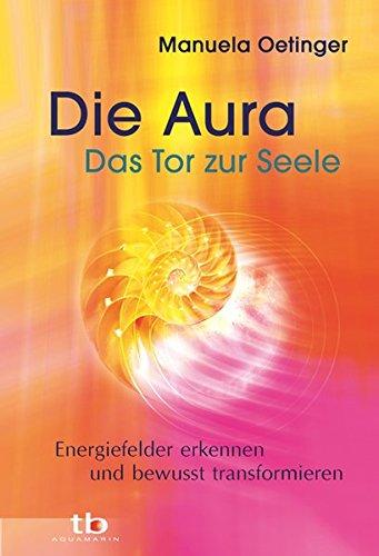 Die Aura – Das Tor zur Seele: Energiefelder erkennen und bewusst transformieren