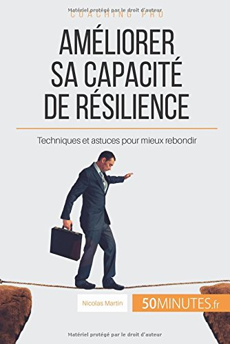Améliorer sa capacité de résilience: Techniques et astuces pour mieux rebondir par Nicolas Martin