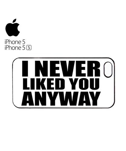 I Never Liked You Anyway Mobile Cell Phone Case Cover iPhone 5&5s White