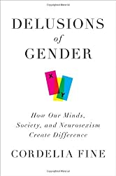 Delusions of Gender: How Our Minds, Society, and Neurosexism Create Difference by Cordelia Fine (2010-08-30)