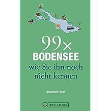 Reiseführer Bodensee: 99x Bodensee wie Sie ihn noch nicht kennen. Mit Highlights rund um das Dreiländereck, mit Lindau, Bregenz, Konstanz und der Blumeninsel Mainau
