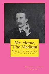 Mr. Home, 'The Medium': (Miracle worker or Charlatan?) by Michael Joseph Murphy (2010-12-21)