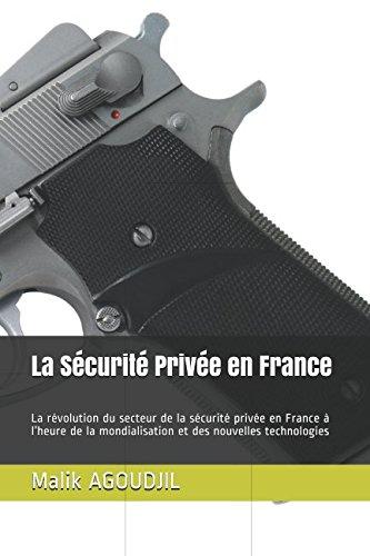 La Sécurité Privée en France: La révolution du secteur de la sécurité privée en France à l'heure de la mondialisation et des nouvelles technologies par Malik AGOUDJIL