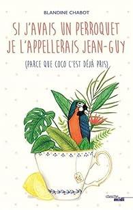Si j'avais un perroquet je l'appellerais Jean-Guy (parce que Coco c'est déjà pris) par Blandine Chabot