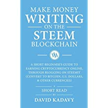 Make Money Writing on the STEEM Blockchain: A Short Beginner's Guide to Earning Cryptocurrency Online, Through Blogging on Steemit (Convert to Bitcoin, U.S. Dollars, and Other Currencies)