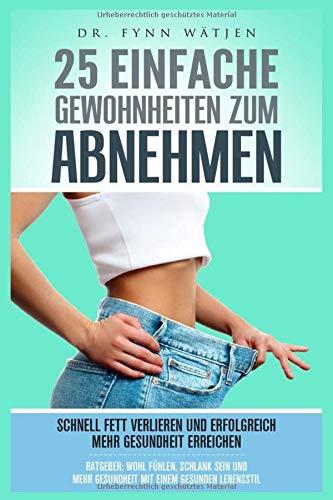 Abnehmen: 25 einfache Gewohnheiten zum Abnehmen. Schnell Fett verlieren und erfolgreich mehr Gesundheit erreichen. Ratgeber: wohl fühlen, schlank sein und mehr Gesundheit mit einem gesunden Lebensstil