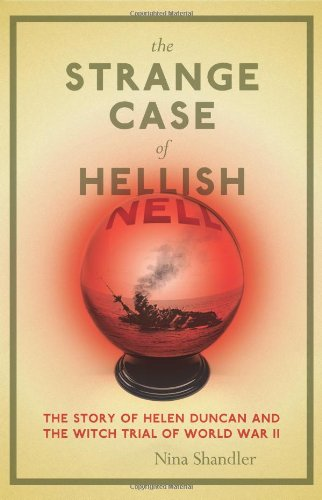 The Strange Case of Hellish Nell: The True Story of Helen Duncan and the Witch Trial of World War II