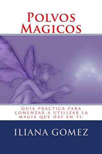 Polvos Magicos: Guía practica para comenzar a usar la magia que hay dentro de ti. por Iliana Gomez