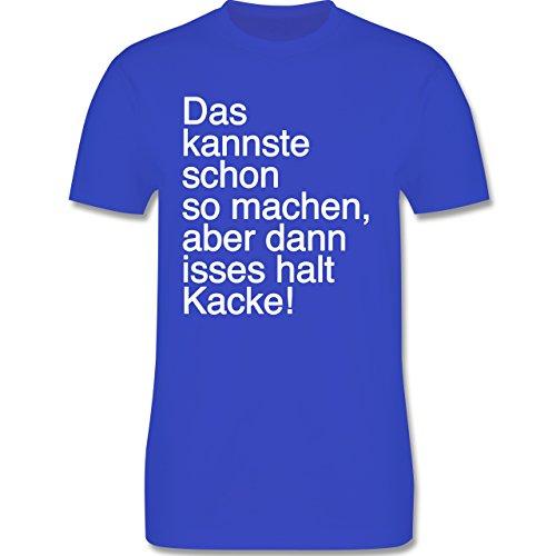 Statement Shirts - Das kannste schon so machen aber dann isses halt kacke - Herren Premium T-Shirt Royalblau