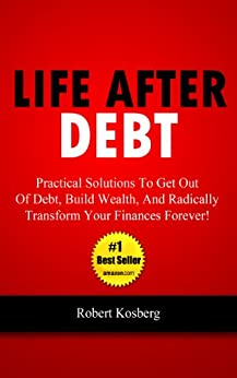 Life After Debt: Practical Solutions To Get Out of Debt, Build Wealth, And Radically Transform Your Finances Forever! (English Edition) von [Kosberg, Rob]