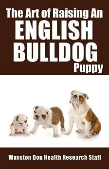 The Art of Raising An English Bulldog Puppy (English Edition) di [Wynston Dog Health Research Staff]